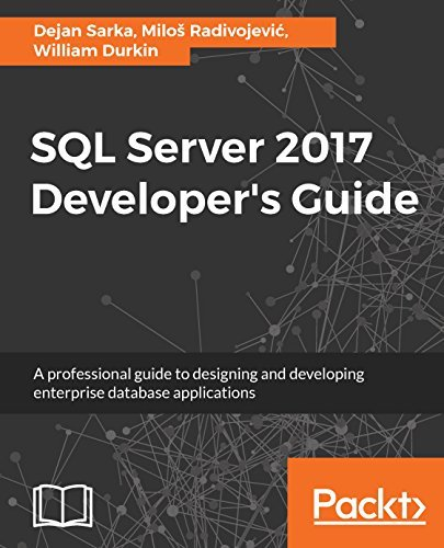 SQL Server 2017 Developer's Guide A professional guide to designing and developing enterprise database applications