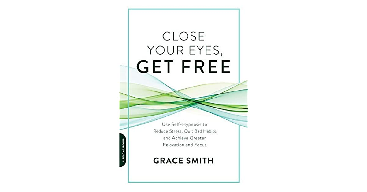 Close Your Eyes, Get Free: Use Self-Hypnosis to Reduce Stress, Quit Bad  Habits, and Achieve Greater Relaxation and Focus by Grace Smith