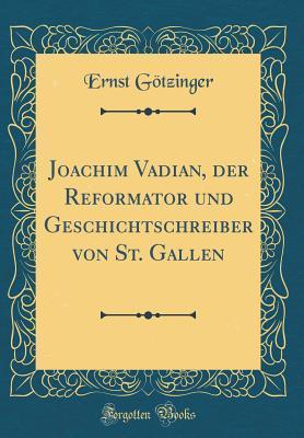 Joachim Vadian, Der Reformator Und Geschichtschreiber Von St. Gallen Ernst Gotzinger