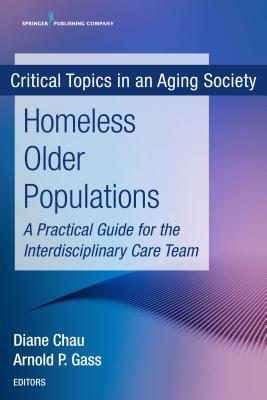 Homeless Older Populations: A Practical Guide for the Interdisciplinary Care Team Diane Chau