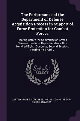 The Performance of the Department of Defense Acquisition Process in Support of Force Protection for Combat Forces: Hearing Before the Committee on Armed Services, House of Representatives, One Hundred Eighth Congress, Second Session, Hearing Held April 2