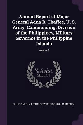Annual Report of Major General Adna R. Chaffee, U. S. Army, Commanding, Division of the Philippines, Military Governor in the Philippine Islands; Volume 2