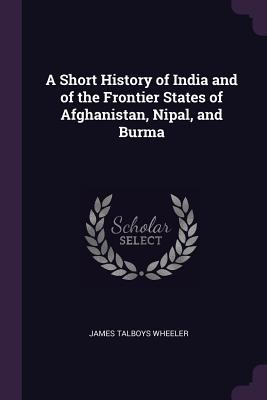 A Short History of India and of the Frontier States of Afghan... by James Talboys Wheeler