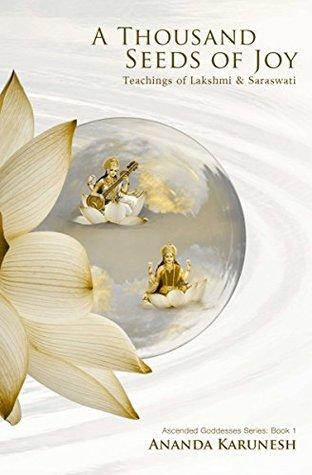 A Thousand Seeds of Joy: Teachings of Lakshmi and Saraswati (Ascended Goddesses Series Book 1)