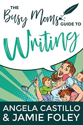 The Busy Mom's Guide to Writing by Angela C. Castillo