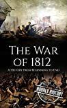 The War of 1812: A History From Beginning to End