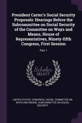 President Carter's Social Security Proposals: Hearings Before the Subcommittee on Social Security of the Committee on Ways and Means, House of Representatives, Ninety-Fifth Congress, First Session: Part 1