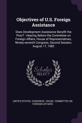 Objectives of U.S. Foreign Assistance: Does Development Assistance Benefit the Poor?: Hearing Before the Committee on Foreign Affairs, House of Representatives, Ninety-Seventh Congress, Second Session, August 17, 1982