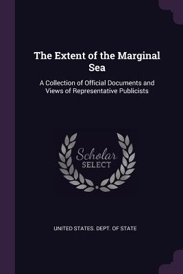 The Extent of the Marginal Sea: A Collection of Official Documents and Views of Representative Publicists