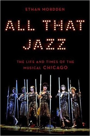 All That Jazz The Life And Times Of The Musical Chicago By Ethan Mordden
