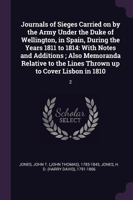 Journals of Sieges Carried on by the Army Under the Duke of Wellington, in Spain, During the Years 1811 to 1814: With Notes and Additions; Also Memoranda Relative to the Lines Thrown Up to Cover Lisbon in 1810: 2