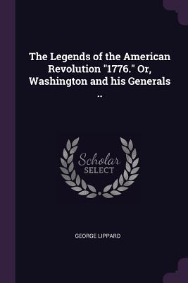 The Legends of the American Revolution 1776. Or, Washington and His Generals ..