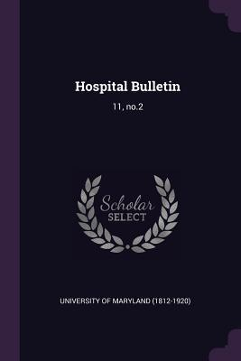 Hospital Bulletin: 11, No.2  by  University of Maryland (1812-1920)