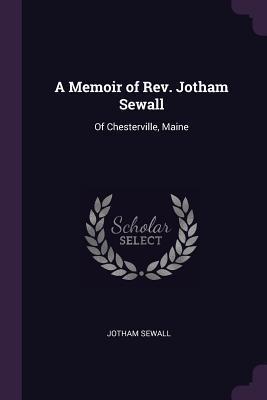 A Memoir of Rev. Jotham Sewall: Of Chesterville, Maine