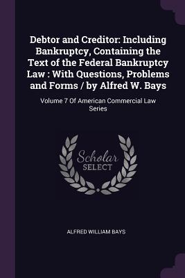 Debtor and Creditor: Including Bankruptcy, Containing the Text of the Federal Bankruptcy Law: With Questions, Problems and Forms / By Alfred W. Bays: Volume 7 of American Commercial Law Series