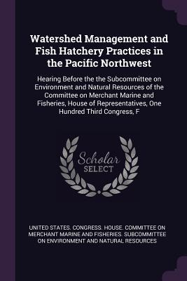 Watershed Management and Fish Hatchery Practices in the Pacific Northwest: Hearing Before the the Subcommittee on Environment and Natural Resources of the Committee on Merchant Marine and Fisheries, House of Representatives, One Hundred Third Congress, F