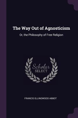 The Way Out of Agnosticism by Francis Ellingwood Abbot