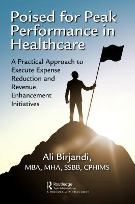 Poised for Peak Performance in Healthcare: A Practical Approach to Execute Expense Reduction and Revenue Enhancement Initiatives Ali Birjandi