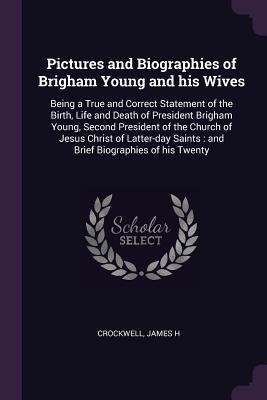 Pictures and Biographies of Brigham Young and His Wives: Being a True and Correct Statement of the Birth, Life and Death of President Brigham Young, Second President of the Church of Jesus Christ of Latter-Day Saints: And Brief Biographies of His Twenty