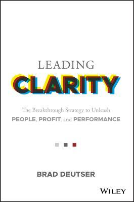 Leading Clarity: The Breakthrough Strategy to Unleash People, Profit, and Performance