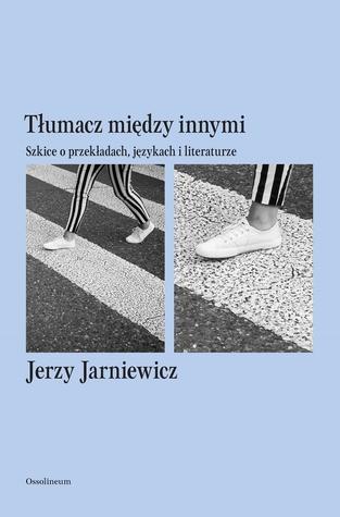 Tłumacz między innymi. Szkice o przekładach, językach i liter... by Jerzy Jarniewicz