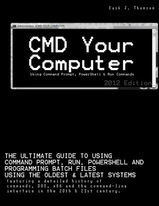 CMD Your Computer: Using Command Prompt, PowerShell & Run Commands to control and program in the 21st century.