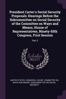 President Carter's Social Security Proposals: Hearings Before the Subcommittee on Social Security of the Committee on Ways and Means, House of Representatives, Ninety-Fifth Congress, First Session: Part 2