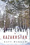 Stir Crazy in Kazakhstan: One Person'S Experience, Coping with Living and Working in a Strange Environment Where Normal, Day to Day Activities Can Turn ... Where Any Comfort Zones Are Hard to Find!