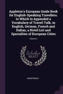 Appleton's European Guide Book for English-Speaking Travellers. to Which Is Appended a Vocabulary of Travel-Talk, in English, German, French and Italian, a Hotel List and Specialties of European Cities; Volume 2