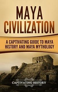 Maya Civilization: A Captivating Guide to Maya History and Maya Mythology (Mayan Civilization, Aztecs and Incas) (Volume 1)