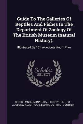 Guide to the Galleries of Reptiles and Fishes in the Department of Zoology of the British Museum (Natural History).: Illustrated  by  101 Woodcuts and 1 Plan by British Museum Natural History Department