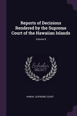 Reports of Decisions Rendered by the Supreme Court of the Hawaiian Islands; Volume 8