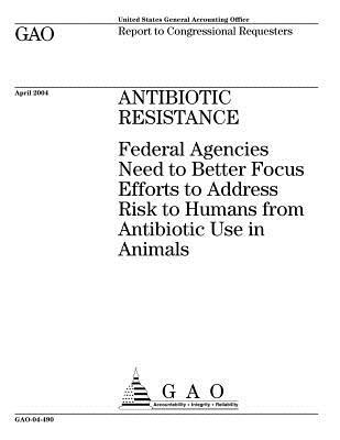 Gao-04-490 Antibiotic Resistance: Federal Agencies Need to Better Focus Efforts to Address Risk to Humans from Antibiotic Use in Animals