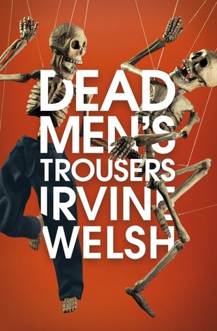 Dead Mens Trousers By Irvine Welsh