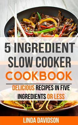 5 Ingredient Slow Cooker Cookbook: Delicious Recipes in Five Ingredients or Less