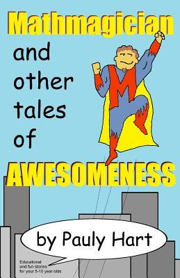Mathmagician: And Other Tales of Awesomeness Pauly Hart