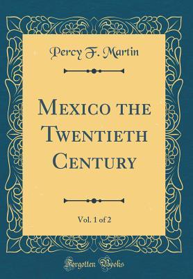 Mexico the Twentieth Century, Vol. 1 of 2  by  Percy F Martin