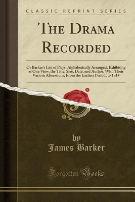 The Drama Recorded: Or Barker's List of Plays, Alphabetically Arranged, Exhibiting at One View, the Title, Size, Date, and Author, with Their Various Alterations, from the Earliest Period, to 1814 (Classic Reprint)
