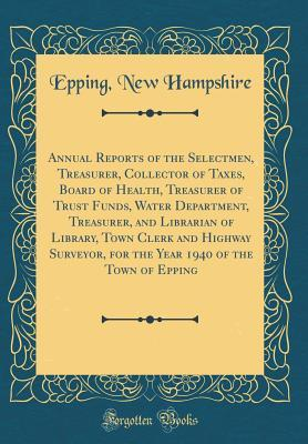 Annual Reports of the Selectmen, Treasurer, Collector of Taxes, Board of Health, Treasurer of Trust Funds, Water Department, Treasurer, and Librarian of Library, Town Clerk and Highway Surveyor, for the Year 1940 of the Town of Epping (Classic Reprint)
