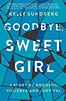 Goodbye, Sweet Girl: A Story of Domestic Violence and Survival