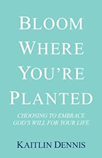 Bloom Where You're Planted: Choosing to Embrace God's Will for Your Life