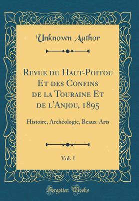 Revue Du Haut-Poitou Et Des Confins de la Touraine Et de l'Anjou, 1895, Vol. 1: Histoire, Arch�ologie, Beaux-Arts (Classic Reprint)