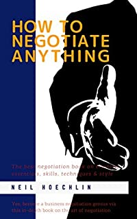 How to Negotiate Anything: The best negotiation book on training essentials, skills, techniques & style: Yes, become a business negotiation genius via this in-depth book on the art of negotiation