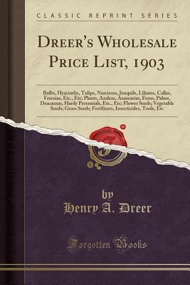 Dreer's Wholesale Price List, 1903: Bulbs, Hyacinths, Tulips, Narcissus, Jonquils, Liliums, Callas, Freesias, Etc., Etc; Plants, Azaleas, Araucarias, Ferns, Palms, Dracaenas, Hardy Perennials, Etc., Etc; Flower Seeds; Vegetable Seeds; Grass Seeds; Fertili