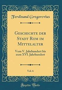 Geschichte Der Stadt ROM Im Mittelalter, Vol. 6: Vom V. Jahrhundert Bis Zum XVI. Jahrhundert