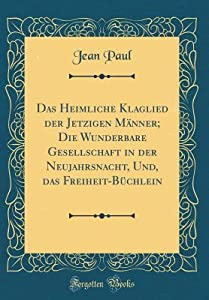 Das Heimliche Klaglied Der Jetzigen M�nner; Die Wunderbare Gesellschaft in Der Neujahrsnacht, Und, Das Freiheit-B�chlein