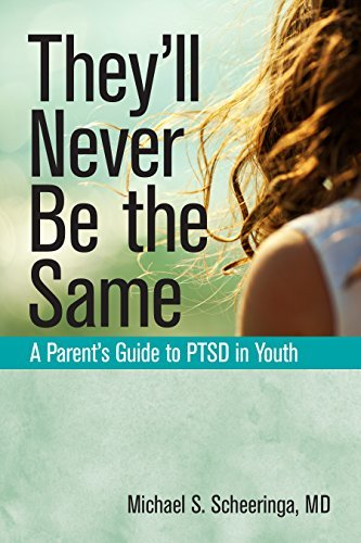 They'll Never Be the Same A Parent's Guide to PTSD in Youth