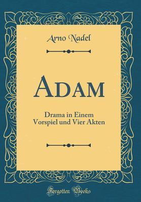 Adam: Drama in Einem Vorspiel Und Vier Akten  by  Arno Nadel