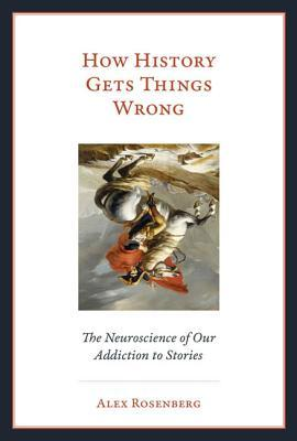 How History Gets Things Wrong by Alex Rosenberg