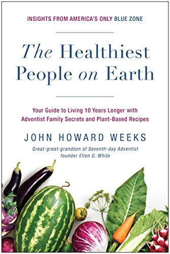 The Healthiest People on Earth Your Guide to Living 10 Years Longer with Adventist Family Secrets and Plant-Based Recipes